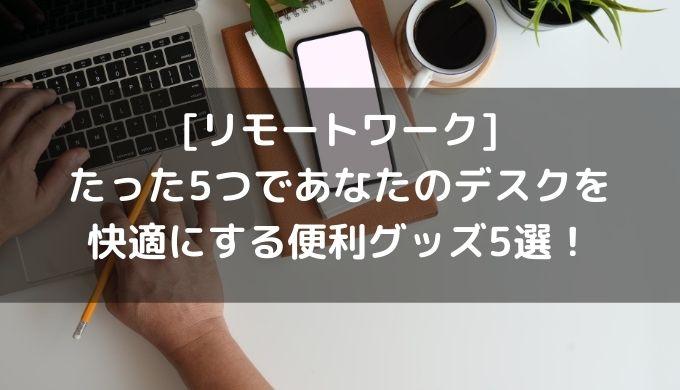 [リモートワーク]たった5つであなたのデスクを快適にする便利グッズ5選!